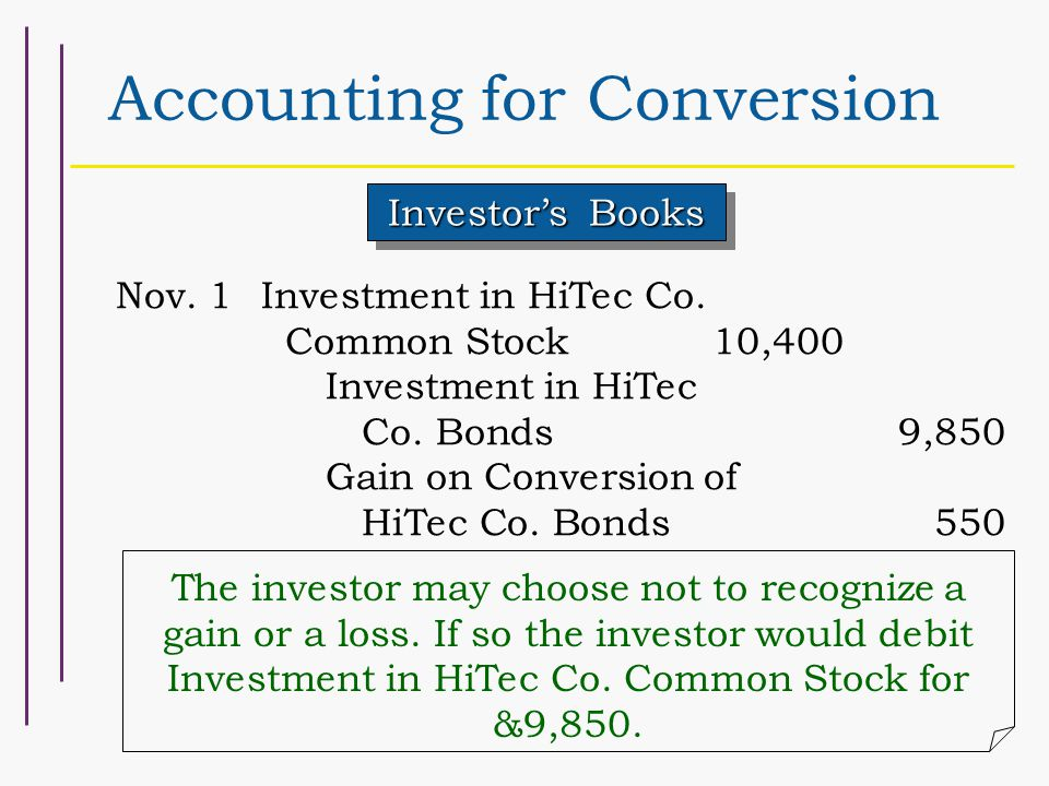 Accounting for Conversion Investor's Books Nov. 1Investment in HiTec Co. Common Stock10,400 Investment in HiTec Co. Bonds9,850 Gain on Conversion of H