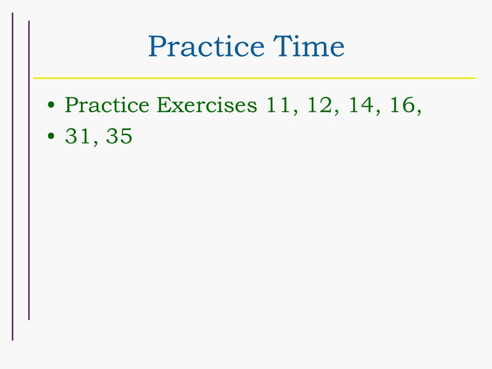 Practice Time Practice Exercises 11, 12, 14, 16, 31, 35