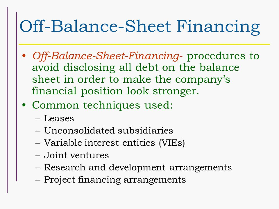 Off-Balance-Sheet Financing Off-Balance-Sheet-Financing- procedures to avoid disclosing all debt on the balance sheet in order to make the company's financial position look stronger.