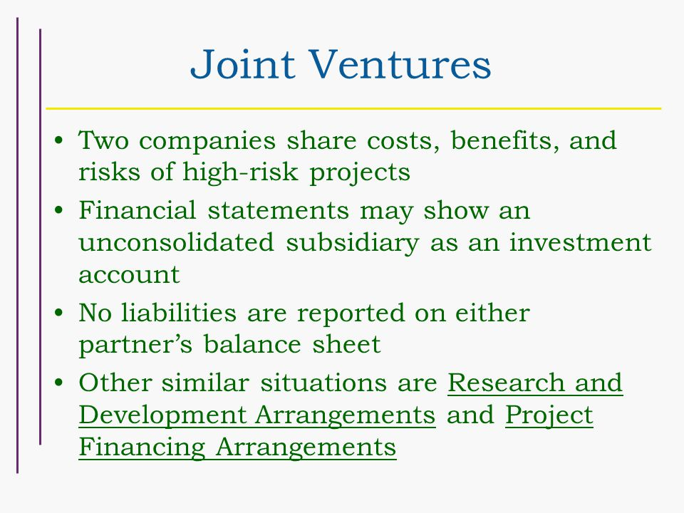 Joint Ventures Two companies share costs, benefits, and risks of high-risk projects Financial statements may show an unconsolidated subsidiary as an investment account No liabilities are reported on either partner's balance sheet Other similar situations are Research and Development Arrangements and Project Financing Arrangements