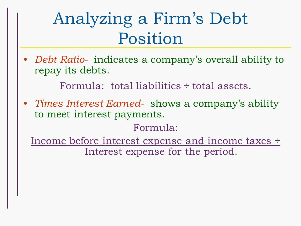 Analyzing a Firm's Debt Position Debt Ratio- indicates a company's overall ability to repay its debts.