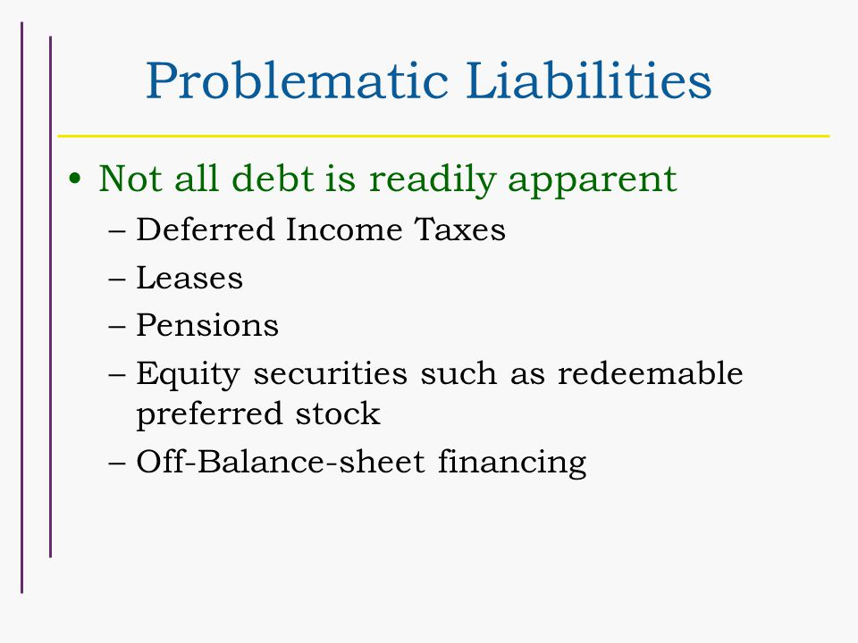 Problematic Liabilities Not all debt is readily apparent –Deferred Income Taxes –Leases –Pensions –Equity securities such as redeemable preferred stock –Off-Balance-sheet financing