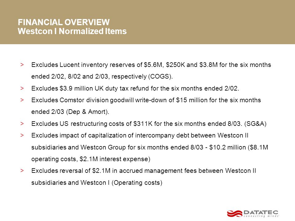 FINANCIAL OVERVIEW >Excludes Lucent inventory reserves of $5.6M, $250K and $3.8M for the six months ended 2/02, 8/02 and 2/03, respectively (COGS).