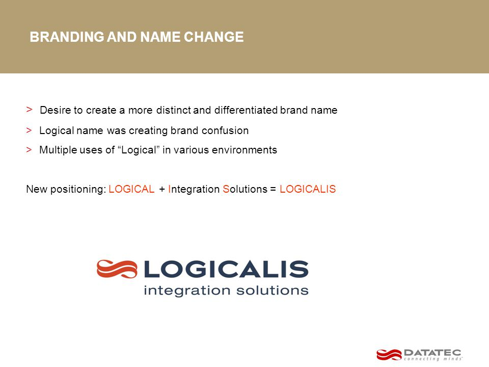 BRANDING AND NAME CHANGE > Desire to create a more distinct and differentiated brand name > Logical name was creating brand confusion > Multiple uses of Logical in various environments New positioning: LOGICAL + Integration Solutions = LOGICALIS