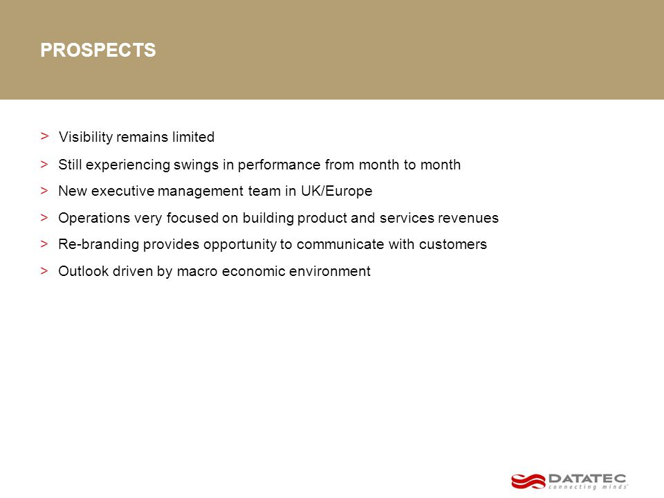 PROSPECTS > Visibility remains limited > Still experiencing swings in performance from month to month > New executive management team in UK/Europe > Operations very focused on building product and services revenues > Re-branding provides opportunity to communicate with customers > Outlook driven by macro economic environment