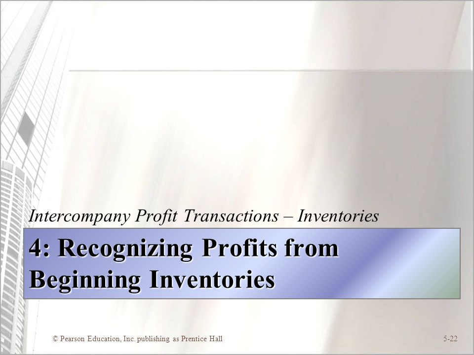 © Pearson Education, Inc. publishing as Prentice Hall5-22 4: Recognizing Profits from Beginning Inventories Intercompany Profit Transactions – Invento