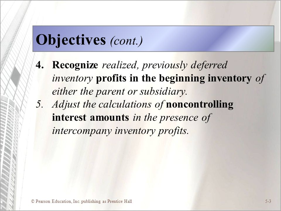 © Pearson Education, Inc. publishing as Prentice Hall5-3 Objectives (cont.) 4.Recognize realized, previously deferred inventory profits in the beginni