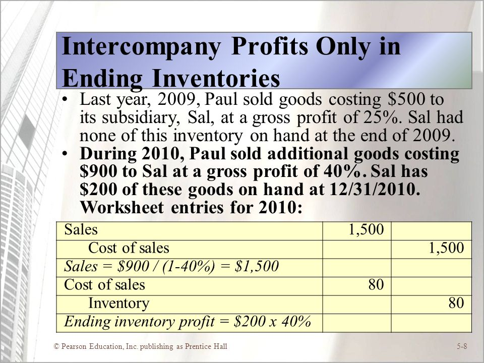 © Pearson Education, Inc. publishing as Prentice Hall5-8 Intercompany Profits Only in Ending Inventories Last year, 2009, Paul sold goods costing $500
