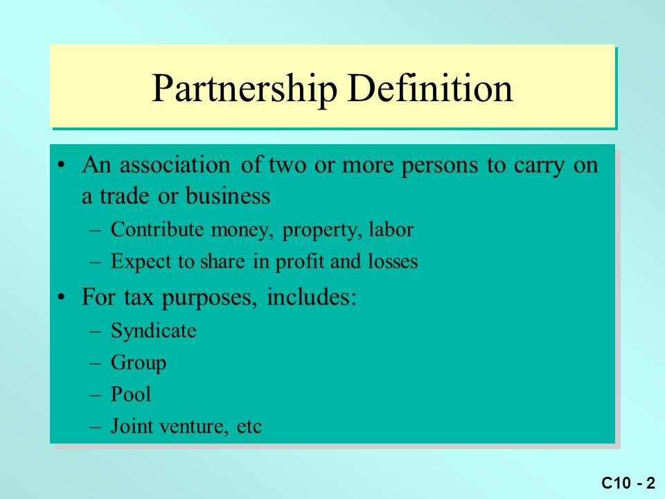 C10 - 3 Entities Taxed As Partnerships (slide 1 of 4) General partnership –Consists of at least 2 partners –Partners are jointly and severally liable Creditors can collect from both partnership and partners' personal assets General partner's assets are at risk for malpractice of other partners even though not personally involved General partnership –Consists of at least 2 partners –Partners are jointly and severally liable Creditors can collect from both partnership and partners' personal assets General partner's assets are at risk for malpractice of other partners even though not personally involved