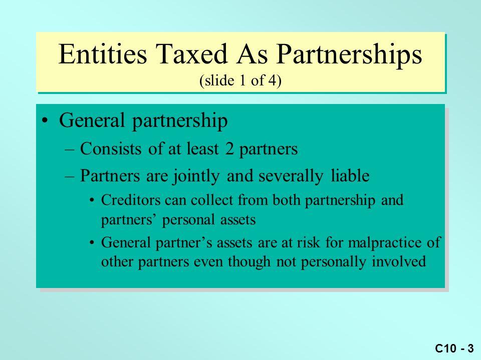 C10 - 24 WST Partnership Formation Example (slide 2 of 2) Gain or lossBasis inPartnership's Partner RecognizedInterestProperty Basis William $-0-$20,000 $20,000 Sarah $-0-$ 6,000 $ 6,000 Todd $-0-$22,000 $22,000 Neither the partnership nor any of the partners recognizes gain or loss on the transaction Gain or lossBasis inPartnership's Partner RecognizedInterestProperty Basis William $-0-$20,000 $20,000 Sarah $-0-$ 6,000 $ 6,000 Todd $-0-$22,000 $22,000 Neither the partnership nor any of the partners recognizes gain or loss on the transaction