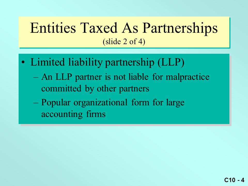 C10 - 5 Entities Taxed As Partnerships (slide 3 of 4) Limited partnership –Has at least one general partner One or more limited partners –Only general partner(s) are liable to creditors Limited partners' loss is limited to equity investment Limited partnership –Has at least one general partner One or more limited partners –Only general partner(s) are liable to creditors Limited partners' loss is limited to equity investment