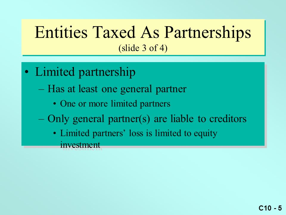 C10 - 46 Partnership Taxable Income Example (slide 2 of 3) Partnership ordinary taxable income: –Sales revenue $100,000 –Salaries 35,000 –Rent 15,000 –Utilities 6,000 –Partnership Ordinary Income $ 44,000 Partnership ordinary taxable income: –Sales revenue $100,000 –Salaries 35,000 –Rent 15,000 –Utilities 6,000 –Partnership Ordinary Income $ 44,000