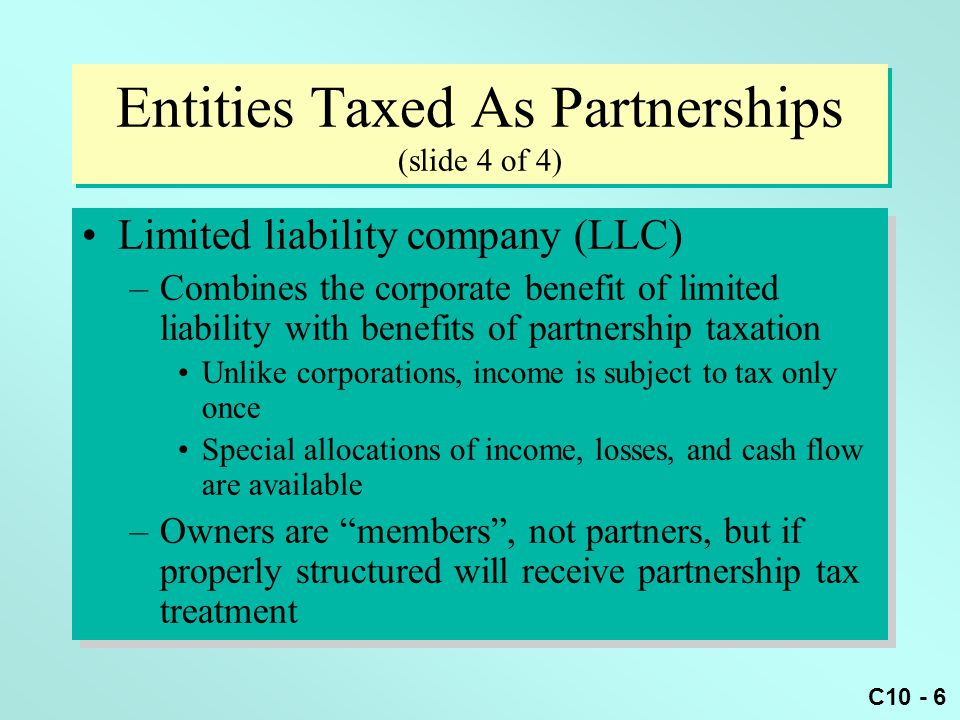 C10 - 7 Check-The-Box Regs (slide 1 of 2) Allows most unincorporated entities to select their federal tax status –If 2 or more owners, can choose to be treated as: Partnership, or Corporation –Permits some flexibility Not all entities have a choice e.g., New publicly traded partnerships must be taxed as corporations Allows most unincorporated entities to select their federal tax status –If 2 or more owners, can choose to be treated as: Partnership, or Corporation –Permits some flexibility Not all entities have a choice e.g., New publicly traded partnerships must be taxed as corporations