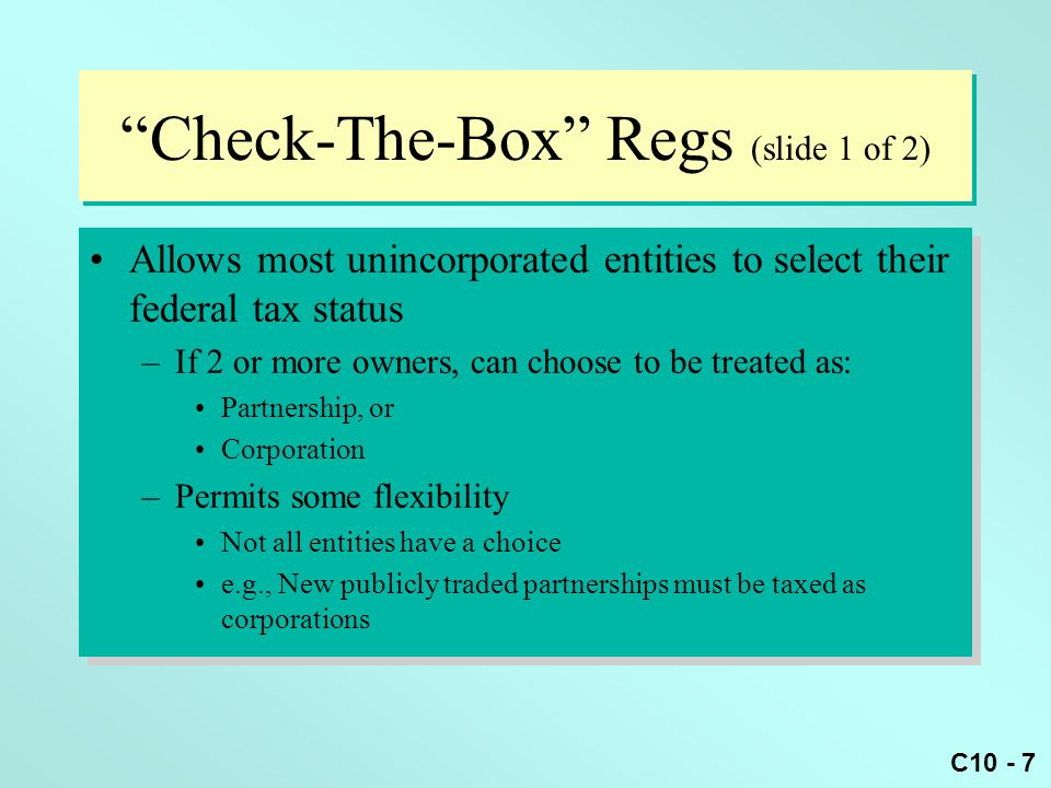 C10 - 8 Check-The-Box Regs (slide 2 of 2) Some entities can be excluded from partnership treatment if organized for: –Investment (not active trade or business) –Joint production, extraction, or use of property –Underwriting, selling, or distributing a specific security Owners simply report their share of operations on their own tax return Some entities can be excluded from partnership treatment if organized for: –Investment (not active trade or business) –Joint production, extraction, or use of property –Underwriting, selling, or distributing a specific security Owners simply report their share of operations on their own tax return