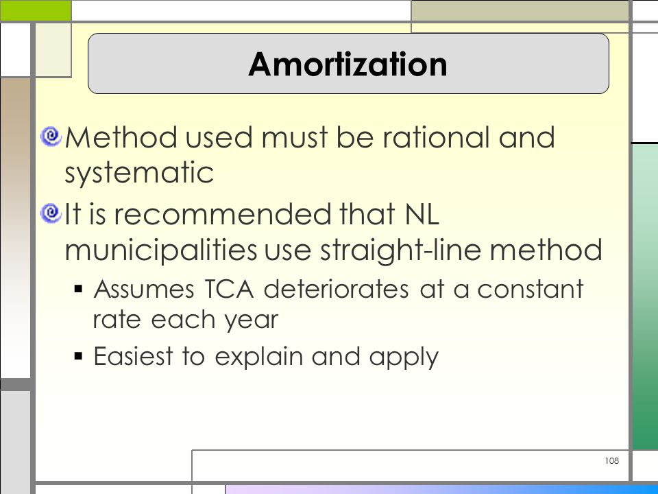 108 Method used must be rational and systematic It is recommended that NL municipalities use straight-line method  Assumes TCA deteriorates at a constant rate each year  Easiest to explain and apply Amortization