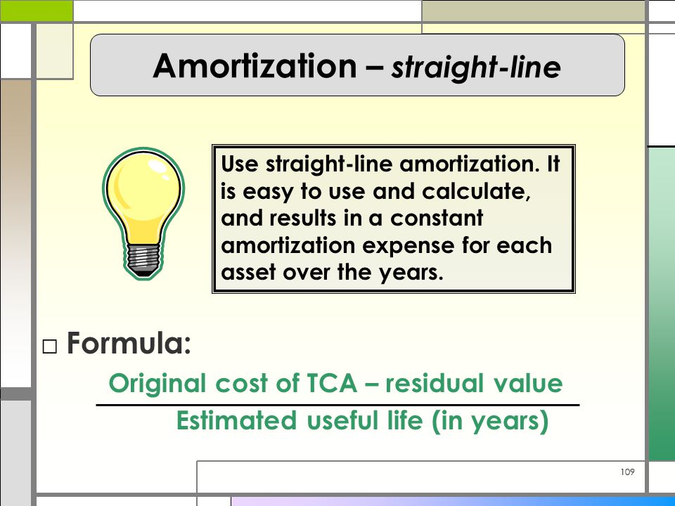 109 □ Formula: Original cost of TCA – residual value Estimated useful life (in years) Use straight-line amortization. It is easy to use and calculate,