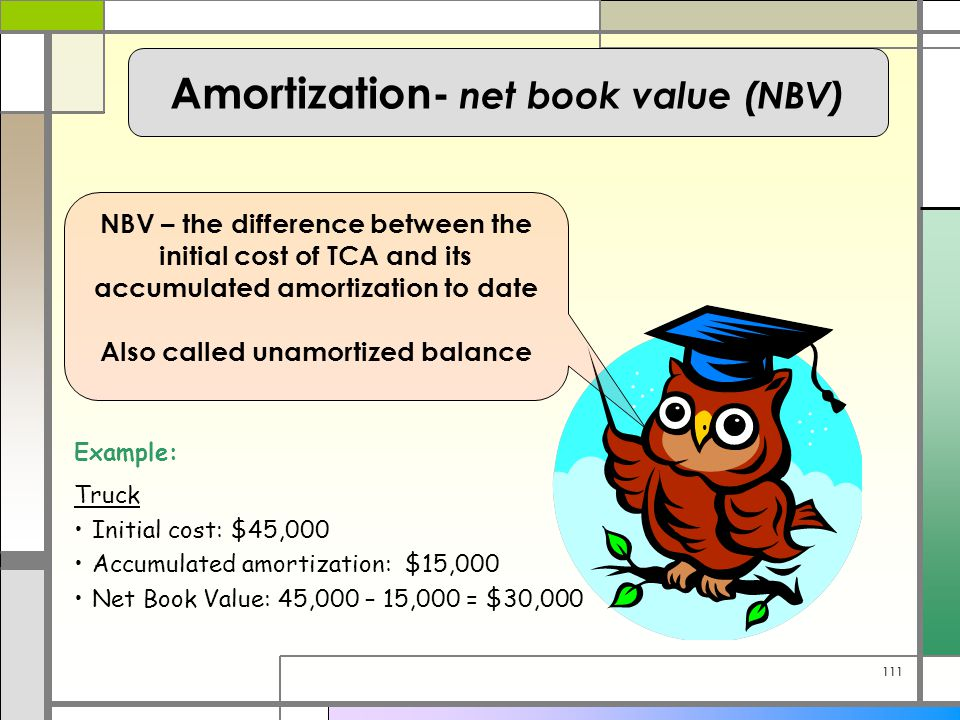 111 Amortization- net book value (NBV) NBV – the difference between the initial cost of TCA and its accumulated amortization to date Also called unamortized balance Example: Truck Initial cost: $45,000 Accumulated amortization: $15,000 Net Book Value: 45,000 – 15,000 = $30,000