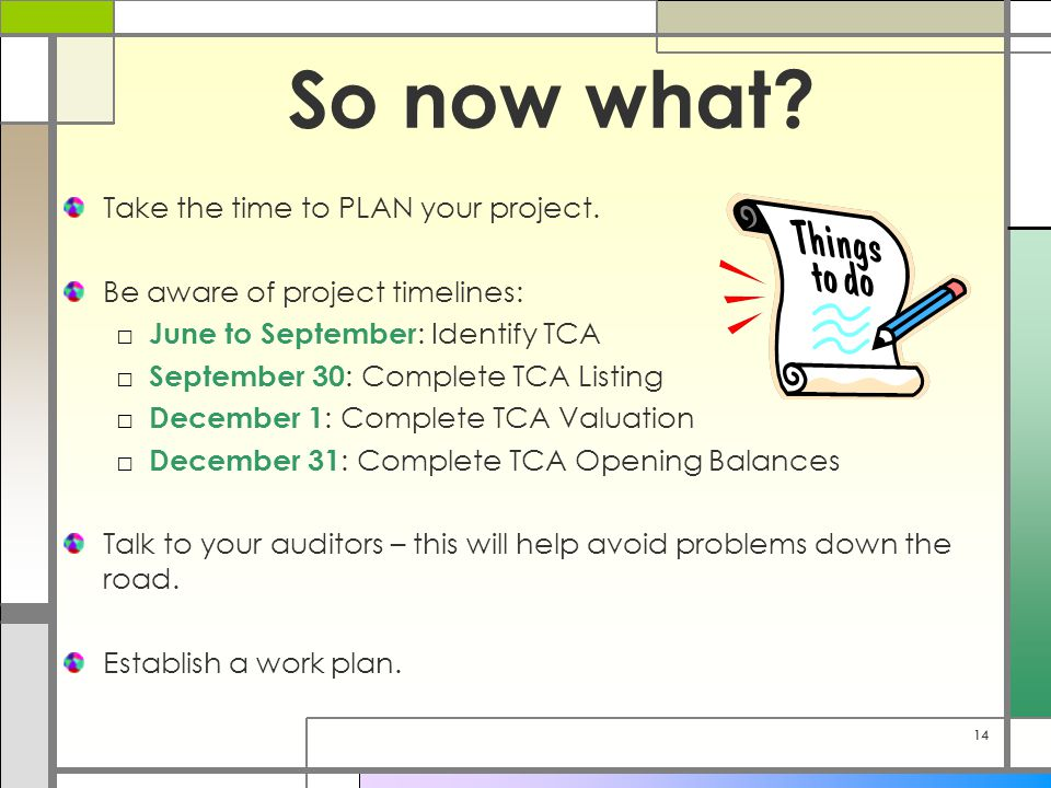 14 So now what? Take the time to PLAN your project. Be aware of project timelines: □ June to September : Identify TCA □ September 30 : Complete TCA Li