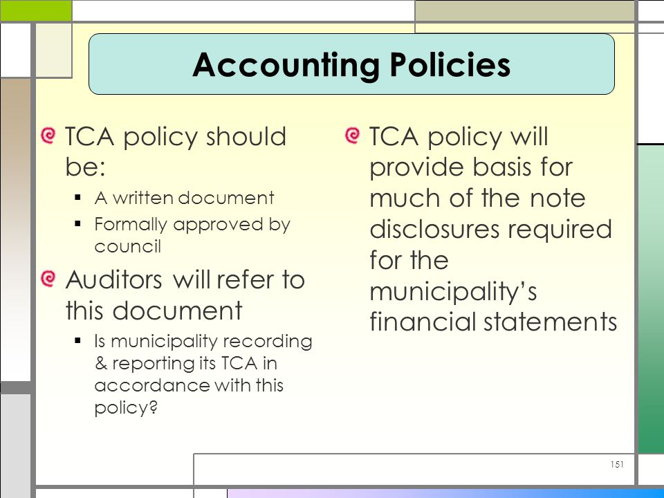 151 TCA policy should be:  A written document  Formally approved by council Auditors will refer to this document  Is municipality recording & reporting its TCA in accordance with this policy.