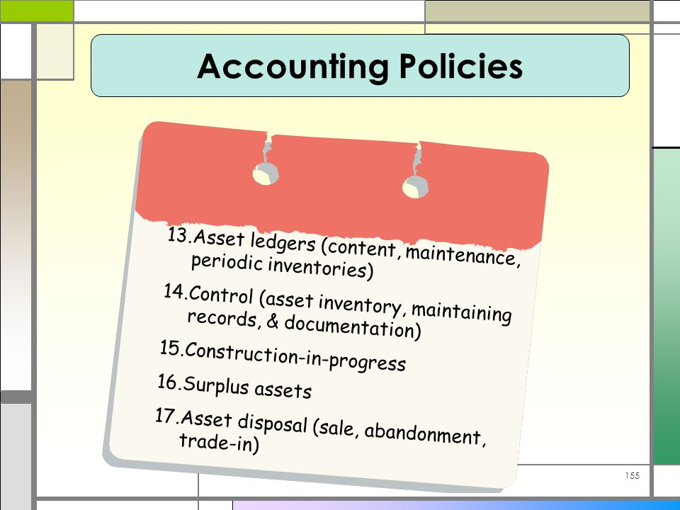 155 13.Asset ledgers (content, maintenance, periodic inventories) 14.Control (asset inventory, maintaining records, & documentation) 15.Construction-in-progress 16.Surplus assets 17.Asset disposal (sale, abandonment, trade-in) Accounting Policies