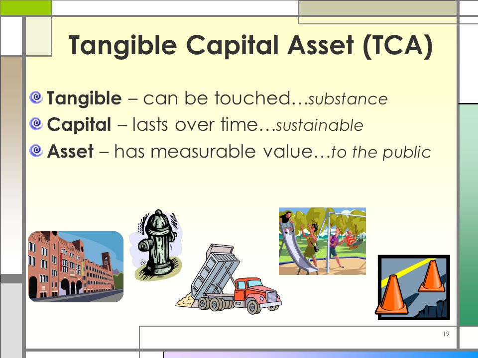 19 Tangible Capital Asset (TCA) Tangible – can be touched… substance Capital – lasts over time… sustainable Asset – has measurable value… to the public