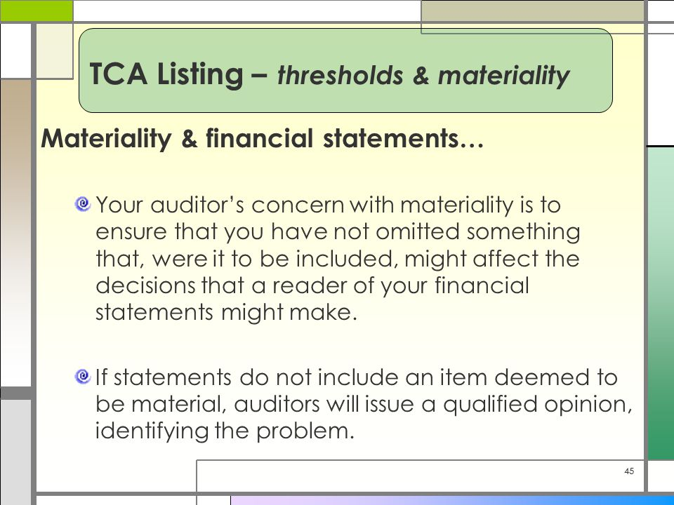 45 Materiality & financial statements… Your auditor's concern with materiality is to ensure that you have not omitted something that, were it to be in