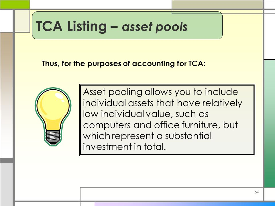 54 Thus, for the purposes of accounting for TCA: Asset pooling allows you to include individual assets that have relatively low individual value, such as computers and office furniture, but which represent a substantial investment in total.