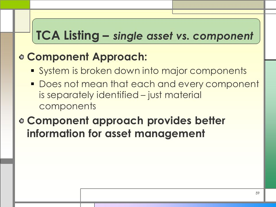 59 Component Approach:  System is broken down into major components  Does not mean that each and every component is separately identified – just material components Component approach provides better information for asset management TCA Listing – single asset vs.