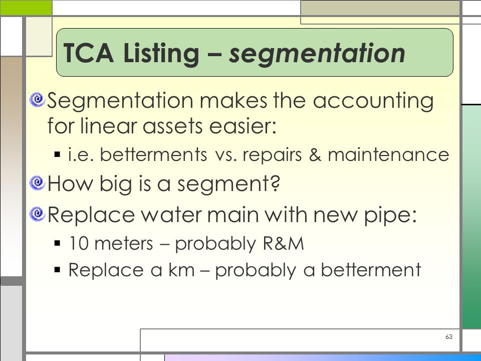 63 Segmentation makes the accounting for linear assets easier:  i.e. betterments vs. repairs & maintenance How big is a segment? Replace water main w