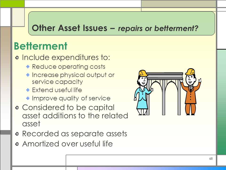 68 Betterment Include expenditures to: Reduce operating costs Increase physical output or service capacity Extend useful life Improve quality of service Considered to be capital asset additions to the related asset Recorded as separate assets Amortized over useful life Other Asset Issues – repairs or betterment