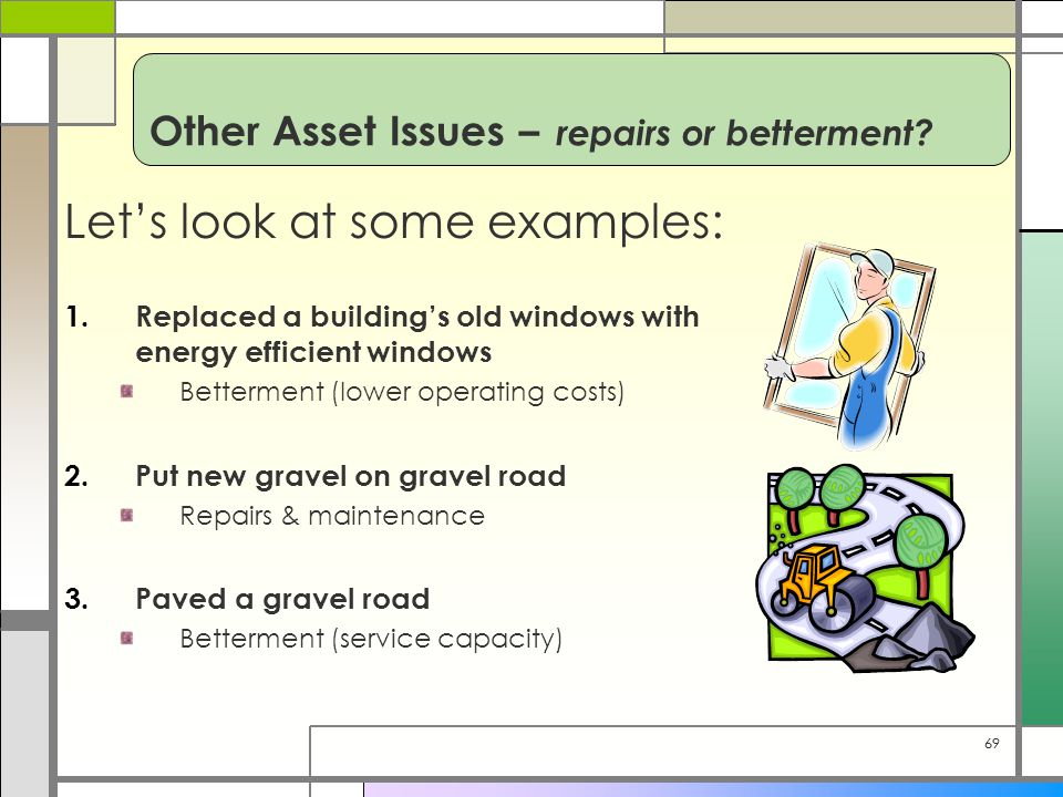 69 Let's look at some examples: 1.Replaced a building's old windows with energy efficient windows Betterment (lower operating costs) 2.Put new gravel