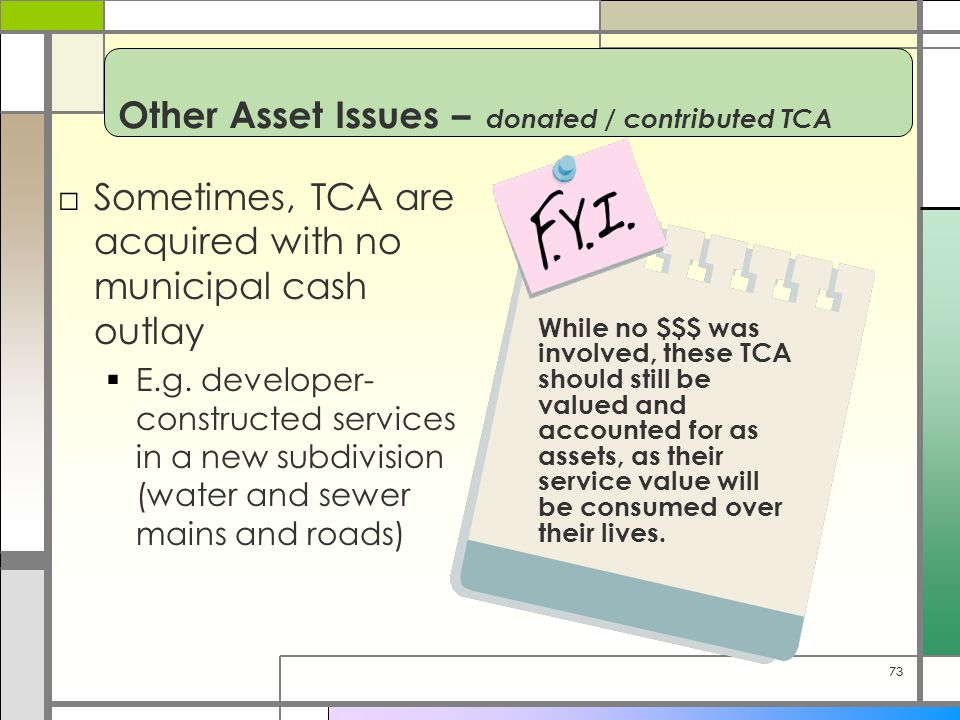 73 Other Asset Issues – donated / contributed TCA □Sometimes, TCA are acquired with no municipal cash outlay  E.g.