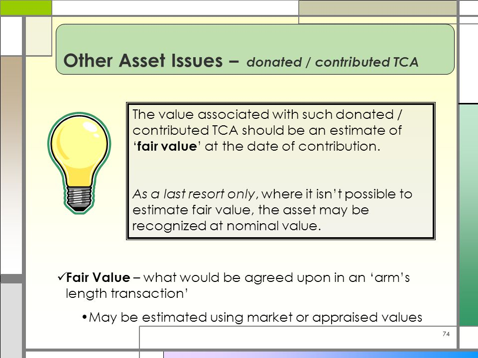 74 Other Asset Issues – donated / contributed TCA The value associated with such donated / contributed TCA should be an estimate of ' fair value ' at
