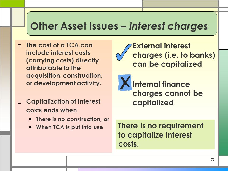 75 Other Asset Issues – interest charges □ The cost of a TCA can include interest costs (carrying costs) directly attributable to the acquisition, con