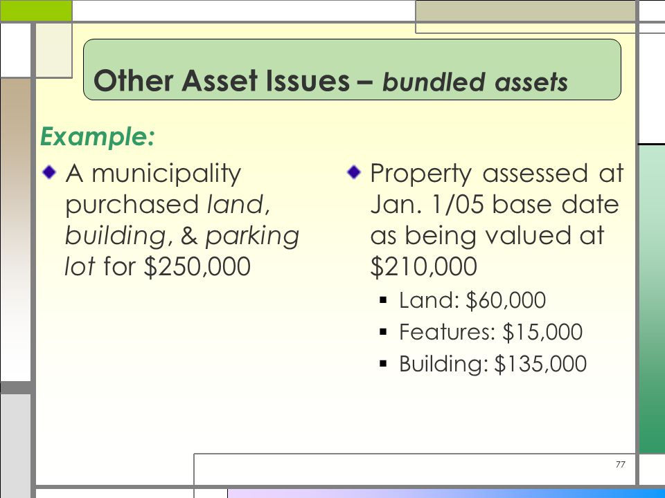 77 Example: A municipality purchased land, building, & parking lot for $250,000 Property assessed at Jan. 1/05 base date as being valued at $210,000 