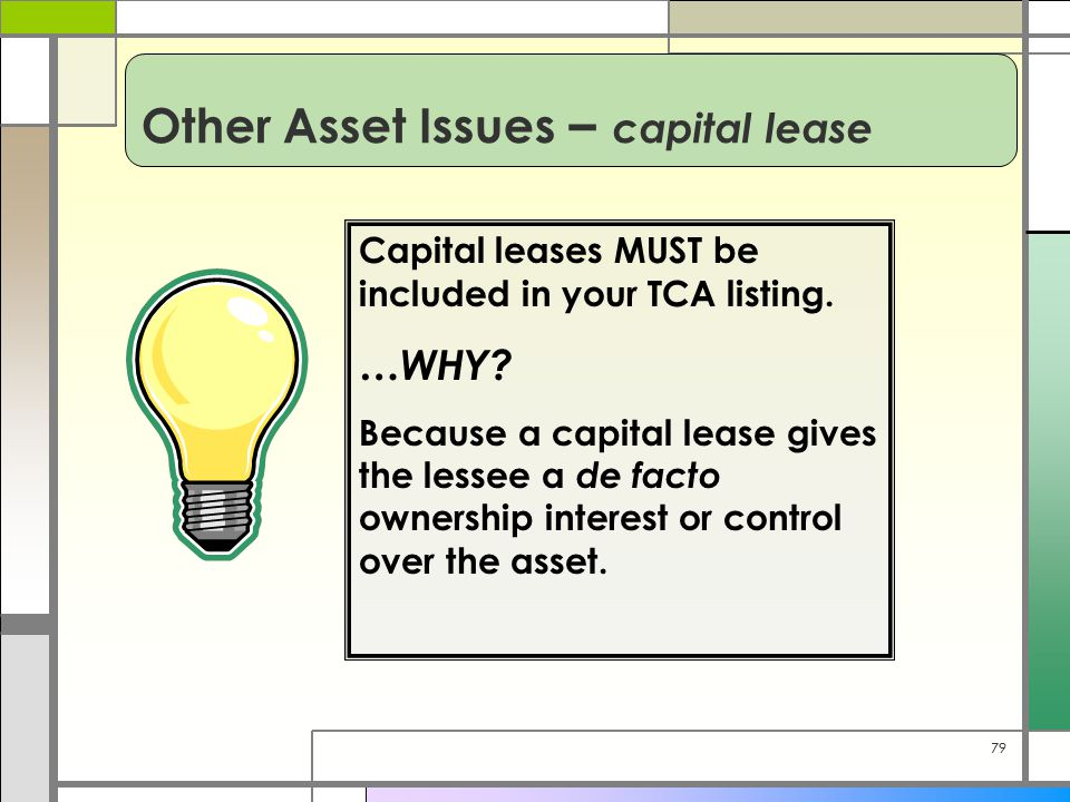 79 Other Asset Issues – capital lease Capital leases MUST be included in your TCA listing.
