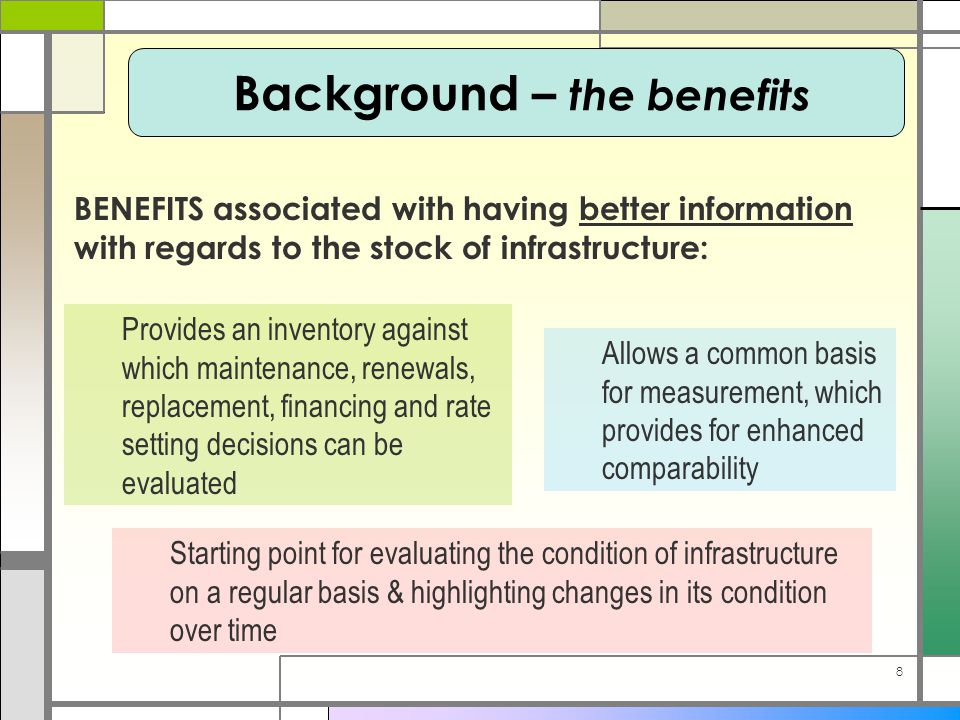 8 Provides an inventory against which maintenance, renewals, replacement, financing and rate setting decisions can be evaluated Allows a common basis for measurement, which provides for enhanced comparability Starting point for evaluating the condition of infrastructure on a regular basis & highlighting changes in its condition over time Background – the benefits BENEFITS associated with having better information with regards to the stock of infrastructure: