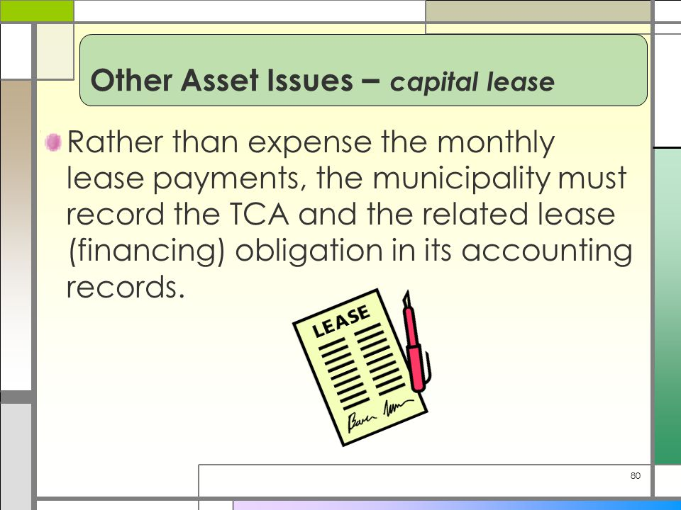 80 Rather than expense the monthly lease payments, the municipality must record the TCA and the related lease (financing) obligation in its accounting