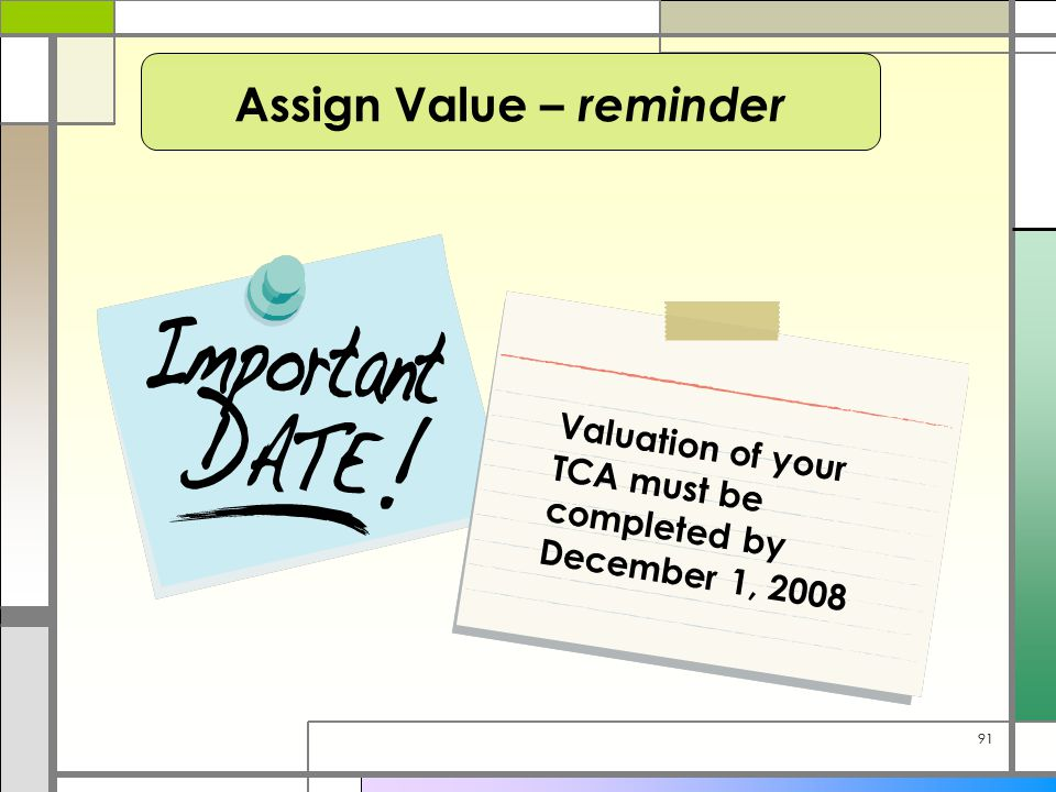 91 Valuation of your TCA must be completed by December 1, 2008 Assign Value – reminder