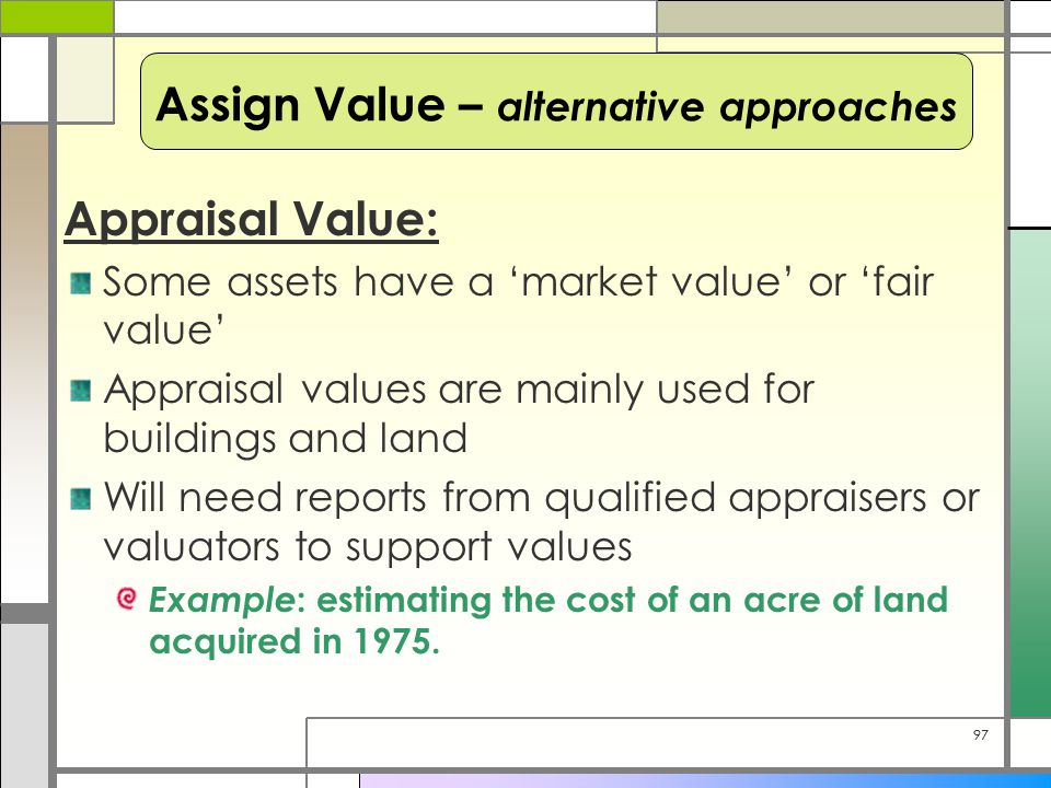 97 Appraisal Value: Some assets have a 'market value' or 'fair value' Appraisal values are mainly used for buildings and land Will need reports from q