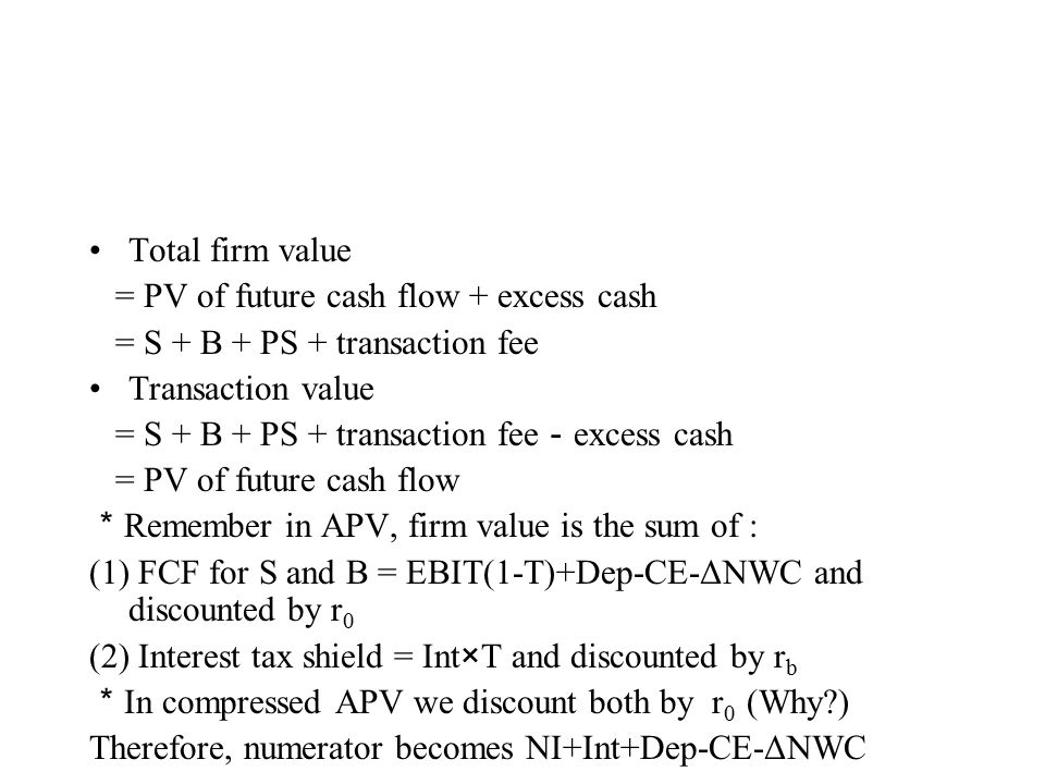 Total firm value = PV of future cash flow + excess cash = S + B + PS + transaction fee Transaction value = S + B + PS + transaction fee - excess cash = PV of future cash flow * Remember in APV, firm value is the sum of : (1) FCF for S and B = EBIT(1-T)+Dep-CE-ΔNWC and discounted by r 0 (2) Interest tax shield = Int×T and discounted by r b * In compressed APV we discount both by r 0 (Why ) Therefore, numerator becomes NI+Int+Dep-CE-ΔNWC