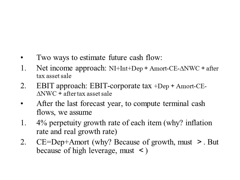 Two ways to estimate future cash flow: 1.Net income approach: NI+Int+Dep + Amort-CE-ΔNWC + after tax asset sale 2.EBIT approach: EBIT-corporate tax +Dep + Amort-CE- ΔNWC + after tax asset sale After the last forecast year, to compute terminal cash flows, we assume 1.4% perpetuity growth rate of each item (why.