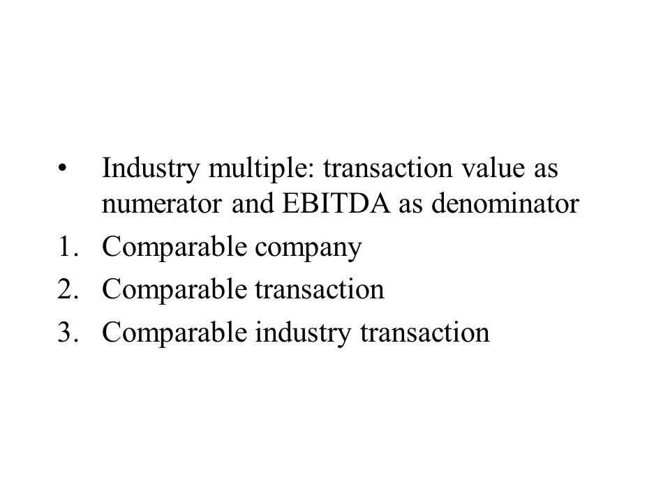 Industry multiple: transaction value as numerator and EBITDA as denominator 1.Comparable company 2.Comparable transaction 3.Comparable industry transaction