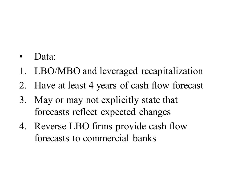 Data: 1.LBO/MBO and leveraged recapitalization 2.Have at least 4 years of cash flow forecast 3.May or may not explicitly state that forecasts reflect expected changes 4.Reverse LBO firms provide cash flow forecasts to commercial banks