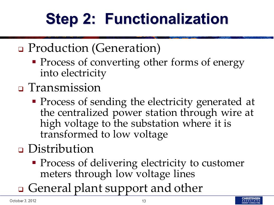 October 3, 2012 13 Step 2: Functionalization  Production (Generation)  Process of converting other forms of energy into electricity  Transmission 