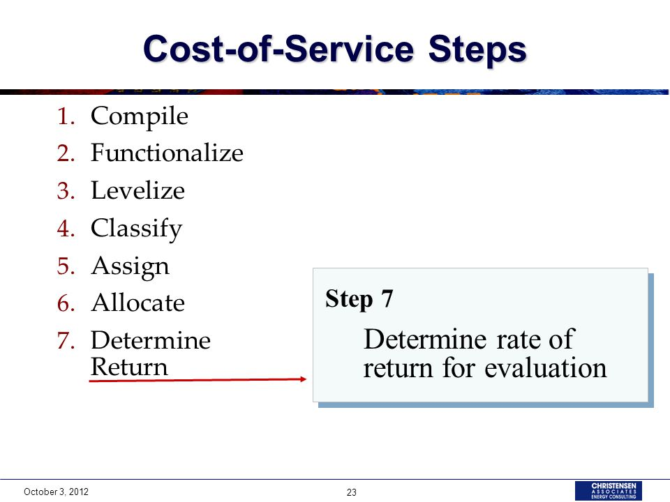 October 3, 2012 23 Cost-of-Service Steps 1. Compile 2. Functionalize 3. Levelize 4. Classify 5. Assign 6. Allocate 7. Determine Return Step 7 Determin