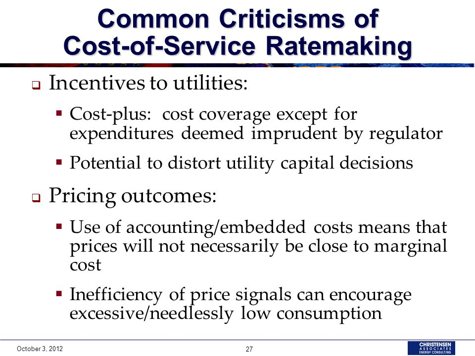 October 3, 2012 27 Common Criticisms of Cost-of-Service Ratemaking  Incentives to utilities:  Cost-plus: cost coverage except for expenditures deemed imprudent by regulator  Potential to distort utility capital decisions  Pricing outcomes:  Use of accounting/embedded costs means that prices will not necessarily be close to marginal cost  Inefficiency of price signals can encourage excessive/needlessly low consumption
