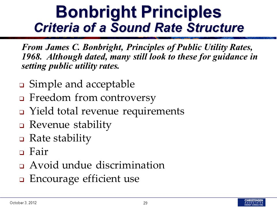 October 3, 2012 29 Bonbright Principles Criteria of a Sound Rate Structure  Simple and acceptable  Freedom from controversy  Yield total revenue requirements  Revenue stability  Rate stability  Fair  Avoid undue discrimination  Encourage efficient use From James C.