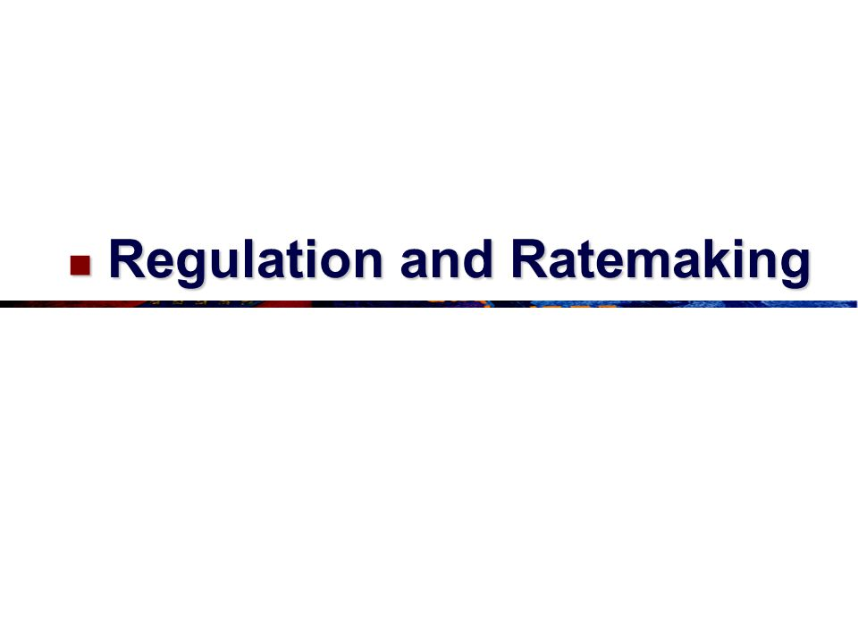 Regulation and Ratemaking Regulation and Ratemaking