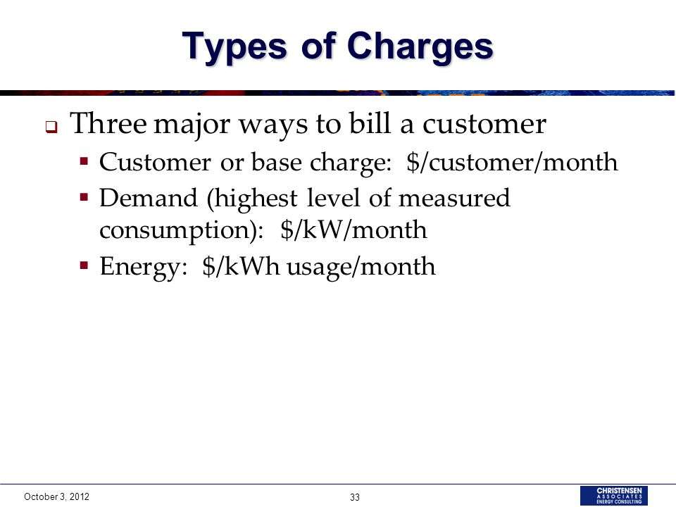 October 3, 2012 33 Types of Charges  Three major ways to bill a customer  Customer or base charge: $/customer/month  Demand (highest level of measured consumption): $/kW/month  Energy: $/kWh usage/month